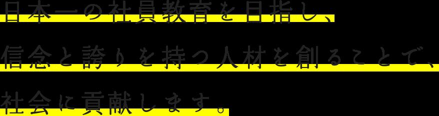 日本一の社員教育を目指し、信念と誇りを持つ人材を創ることで、社会に貢献します。