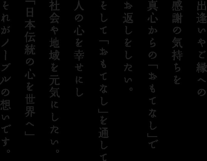 出逢いやご縁への感謝の気持ちを真心からの「おもてなし」でお返しをしたい。そして「おもてなし」を通して人の心を幸せにし社会や地域を元気にしたい。「日本伝統の心を世界へ」それがノーブルの想いです。